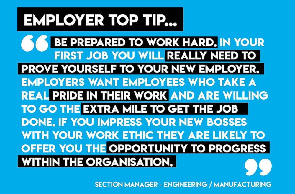 Employer top tip. Be prepared to work hard. In your first job you will really need to prove yourself to your new employer. Employers want employees who take a real pride in their work and are willing to go the extra mile to get the job done. If you impress your new bosses with your work ethic they are likely to offer you the opportunity to progress within the organisation.